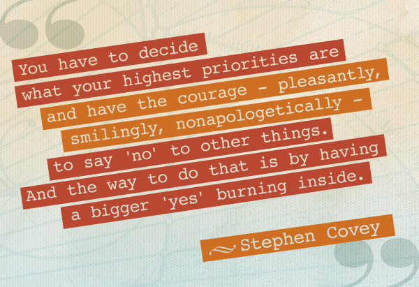 "Projects: ""You have to decide what your highest priorities are and have the courage—pleasantly, smilingly, nonapologetically, to say 'no' to other things. And the way you do that is by having a bigger 'yes' burning inside."" -Stephen Covey"